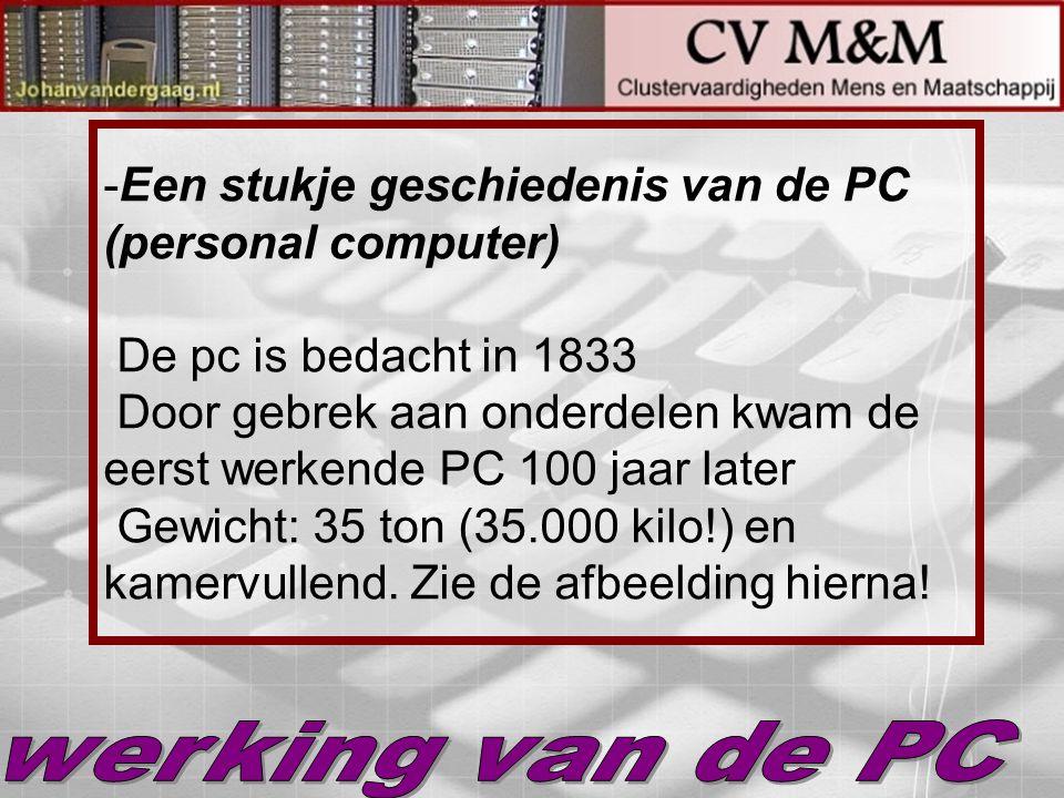 -Een stukje geschiedenis van de PC (personal computer) De pc is bedacht in 1833 Door gebrek aan onderdelen kwam de eerst werkende PC 100 jaar later Ge