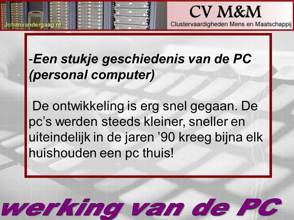 -Een stukje geschiedenis van de PC (personal computer) De ontwikkeling is erg snel gegaan. De pc's werden steeds kleiner, sneller en uiteindelijk in d