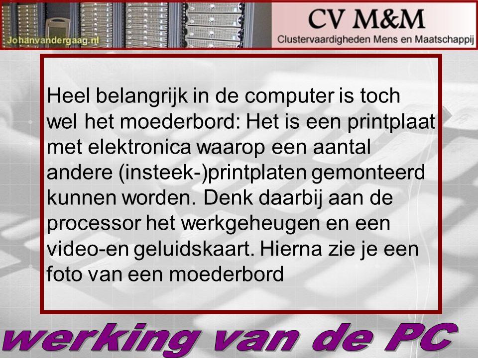 Heel belangrijk in de computer is toch wel het moederbord: Het is een printplaat met elektronica waarop een aantal andere (insteek-)printplaten gemont
