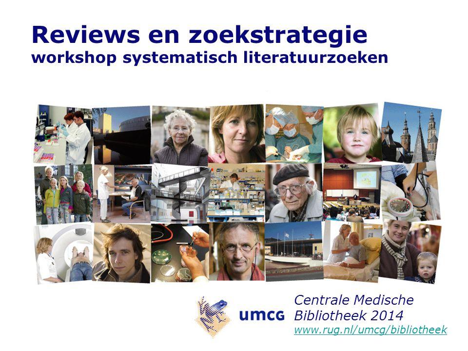 Reviews en zoekstrategie workshop systematisch literatuurzoeken Centrale Medische Bibliotheek 2014 www.rug.nl/umcg/bibliotheek www.rug.nl/umcg/bibliot
