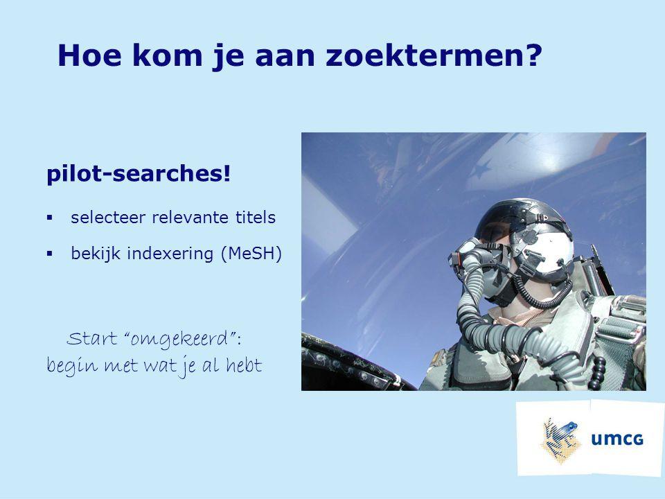 """Hoe kom je aan zoektermen? pilot-searches!  selecteer relevante titels  bekijk indexering (MeSH) Start """"omgekeerd"""": begin met wat je al hebt"""