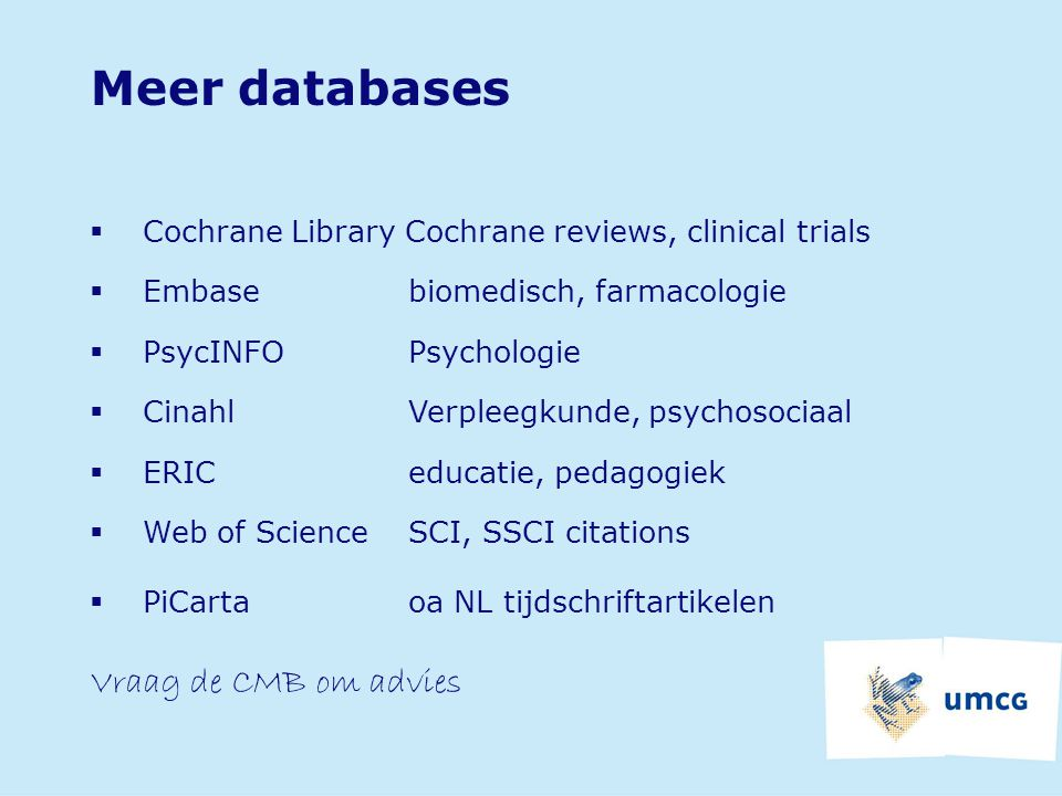 Meer databases  Cochrane Library Cochrane reviews, clinical trials  Embase biomedisch, farmacologie  PsycINFOPsychologie  CinahlVerpleegkunde, psy