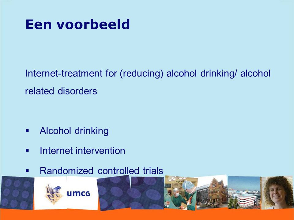 Een voorbeeld Internet-treatment for (reducing) alcohol drinking/ alcohol related disorders  Alcohol drinking  Internet intervention  Randomized co
