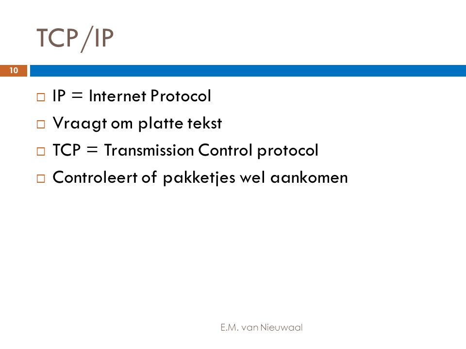 TCP/IP  IP = Internet Protocol  Vraagt om platte tekst  TCP = Transmission Control protocol  Controleert of pakketjes wel aankomen 10 E.M. van Nie