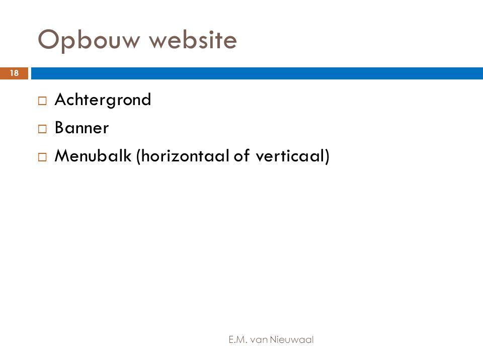 Opbouw website  Achtergrond  Banner  Menubalk (horizontaal of verticaal) 18 E.M. van Nieuwaal