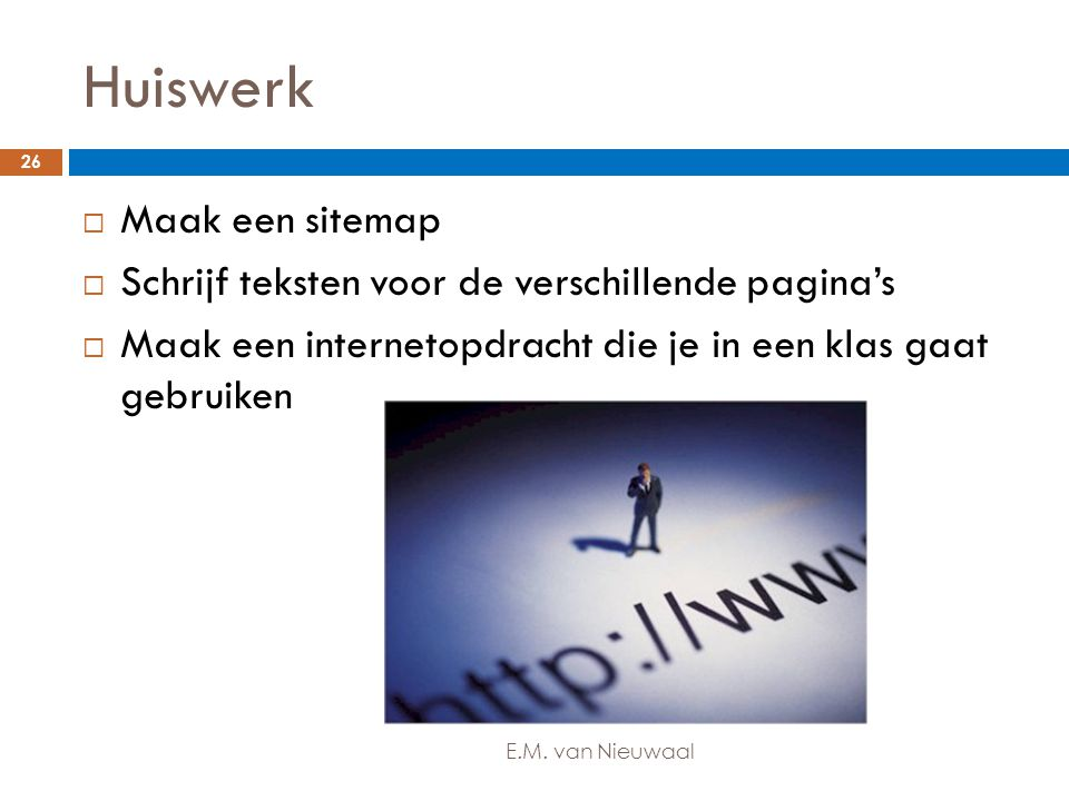 Huiswerk  Maak een sitemap  Schrijf teksten voor de verschillende pagina's  Maak een internetopdracht die je in een klas gaat gebruiken 26 E.M. van