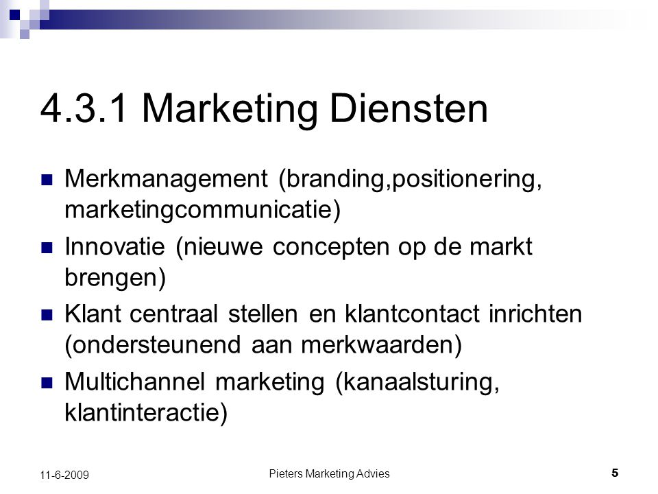Pieters Marketing Advies5 11-6-2009 4.3.1 Marketing Diensten Merkmanagement (branding,positionering, marketingcommunicatie) Innovatie (nieuwe concepten op de markt brengen) Klant centraal stellen en klantcontact inrichten (ondersteunend aan merkwaarden) Multichannel marketing (kanaalsturing, klantinteractie)
