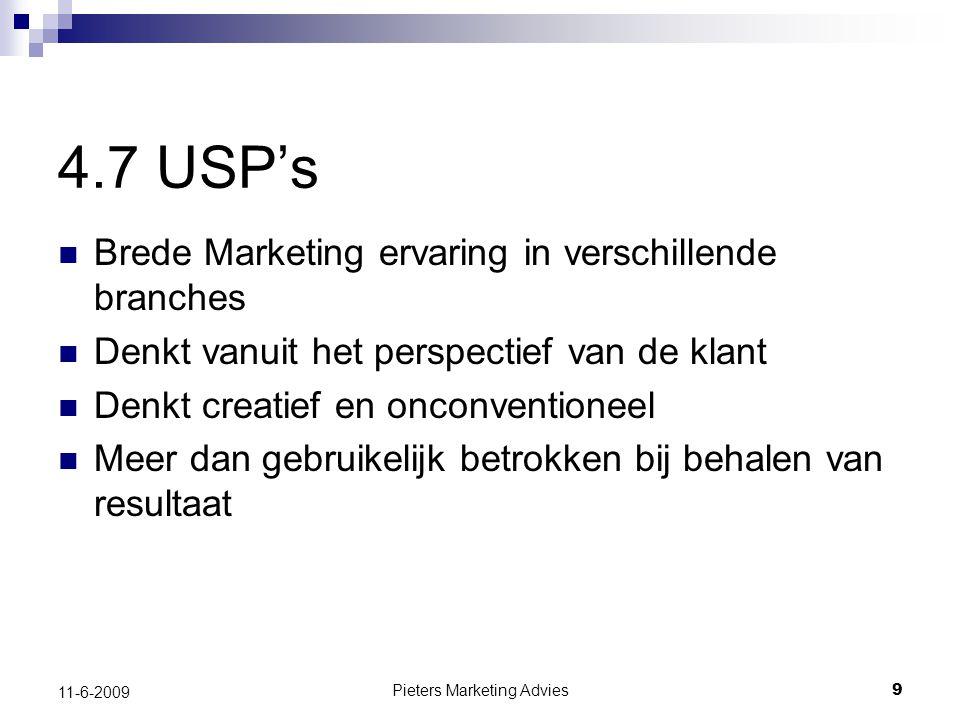 Pieters Marketing Advies9 11-6-2009 4.7 USP's Brede Marketing ervaring in verschillende branches Denkt vanuit het perspectief van de klant Denkt creatief en onconventioneel Meer dan gebruikelijk betrokken bij behalen van resultaat