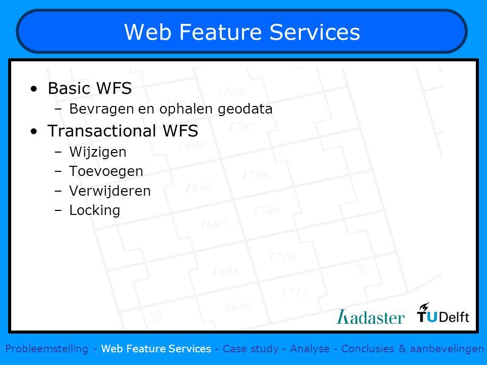Web Feature Services Basic WFS –Bevragen en ophalen geodata Transactional WFS –Wijzigen –Toevoegen –Verwijderen –Locking Probleemstelling - Web Feature Services - Case study - Analyse - Conclusies & aanbevelingen