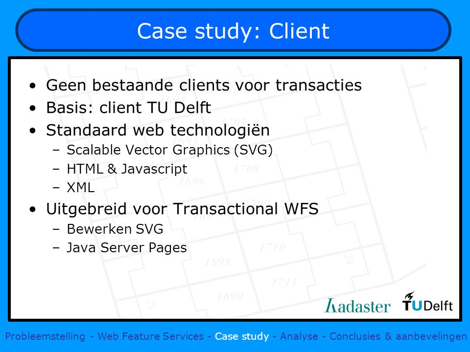 Case study: Client Geen bestaande clients voor transacties Basis: client TU Delft Standaard web technologiën –Scalable Vector Graphics (SVG) –HTML & Javascript –XML Uitgebreid voor Transactional WFS –Bewerken SVG –Java Server Pages Probleemstelling - Web Feature Services - Case study - Analyse - Conclusies & aanbevelingen