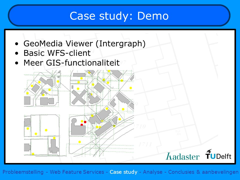 Case study: Demo GeoMedia Viewer (Intergraph) Basic WFS-client Meer GIS-functionaliteit Probleemstelling - Web Feature Services - Case study - Analyse - Conclusies & aanbevelingen