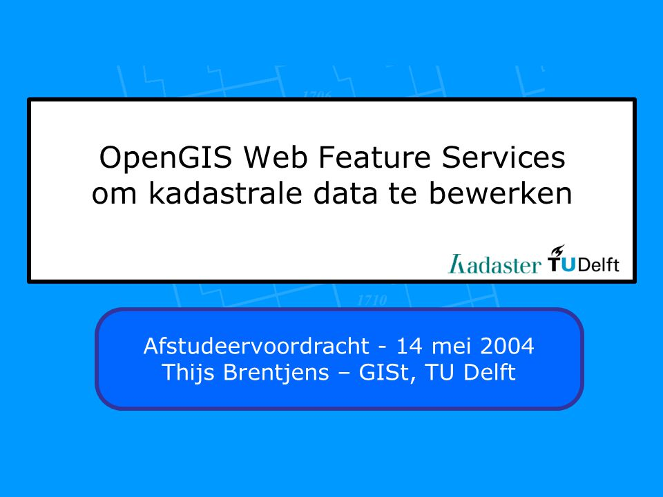 OpenGIS Web Feature Services om kadastrale data te bewerken Afstudeervoordracht - 14 mei 2004 Thijs Brentjens – GISt, TU Delft