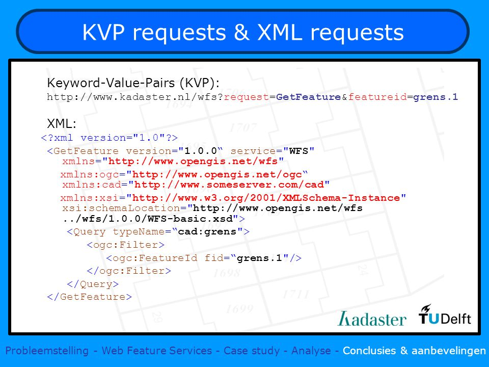 KVP requests & XML requests Keyword-Value-Pairs (KVP): http://www.kadaster.nl/wfs request=GetFeature&featureid=grens.1 XML: <GetFeature version= 1.0.0 service= WFS xmlns= http://www.opengis.net/wfs xmlns:ogc= http://www.opengis.net/ogc xmlns:cad= http://www.someserver.com/cad xmlns:xsi= http://www.w3.org/2001/XMLSchema-Instance xsi:schemaLocation= http://www.opengis.net/wfs../wfs/1.0.0/WFS-basic.xsd > Probleemstelling - Web Feature Services - Case study - Analyse - Conclusies & aanbevelingen