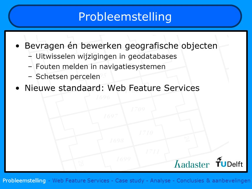 Bevragen én bewerken geografische objecten –Uitwisselen wijzigingen in geodatabases –Fouten melden in navigatiesystemen –Schetsen percelen Nieuwe standaard: Web Feature Services Probleemstelling - Web Feature Services - Case study - Analyse - Conclusies & aanbevelingen