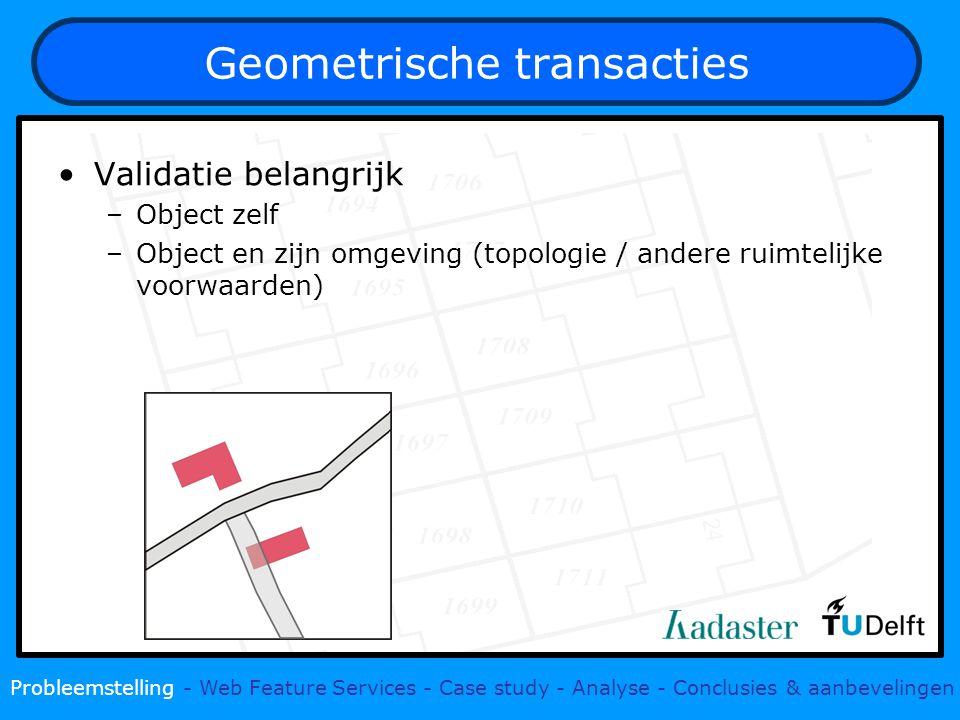 Geometrische transacties Validatie belangrijk –Object zelf –Object en zijn omgeving (topologie / andere ruimtelijke voorwaarden) Probleemstelling - Web Feature Services - Case study - Analyse - Conclusies & aanbevelingen