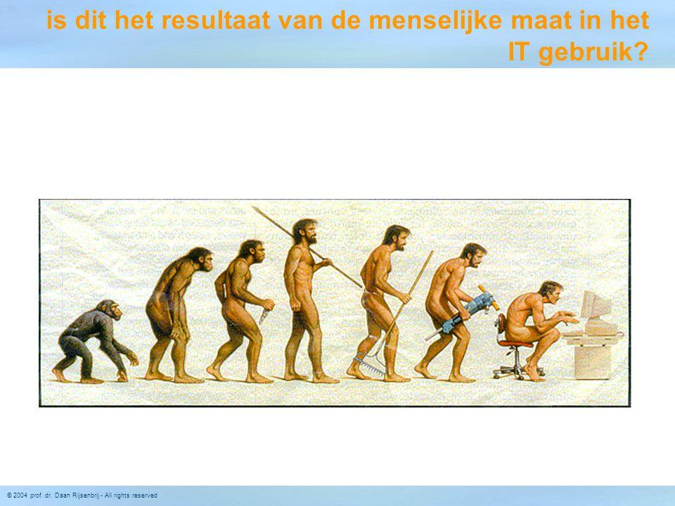 © 2004 prof. dr. Daan Rijsenbrij - All rights reserved is dit het resultaat van de menselijke maat in het IT gebruik?