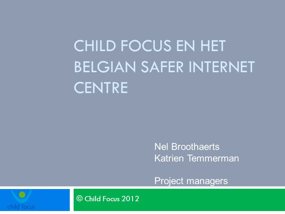 © Child Focus 2012 CHILD FOCUS EN HET BELGIAN SAFER INTERNET CENTRE Nel Broothaerts Katrien Temmerman Project managers