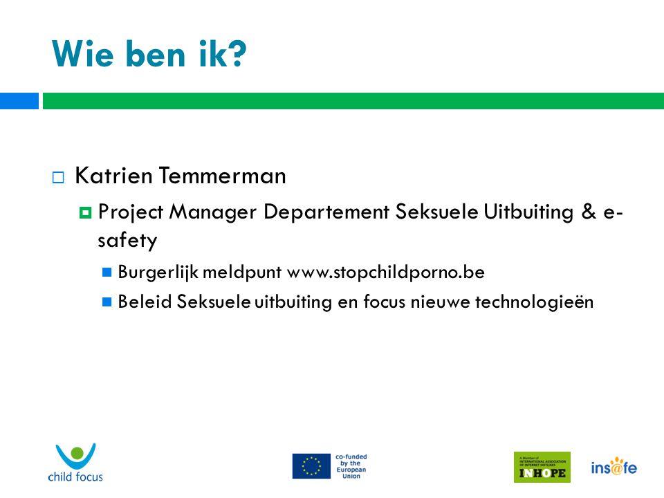 Wie ben ik?  Katrien Temmerman  Project Manager Departement Seksuele Uitbuiting & e- safety Burgerlijk meldpunt www.stopchildporno.be Beleid Seksuel
