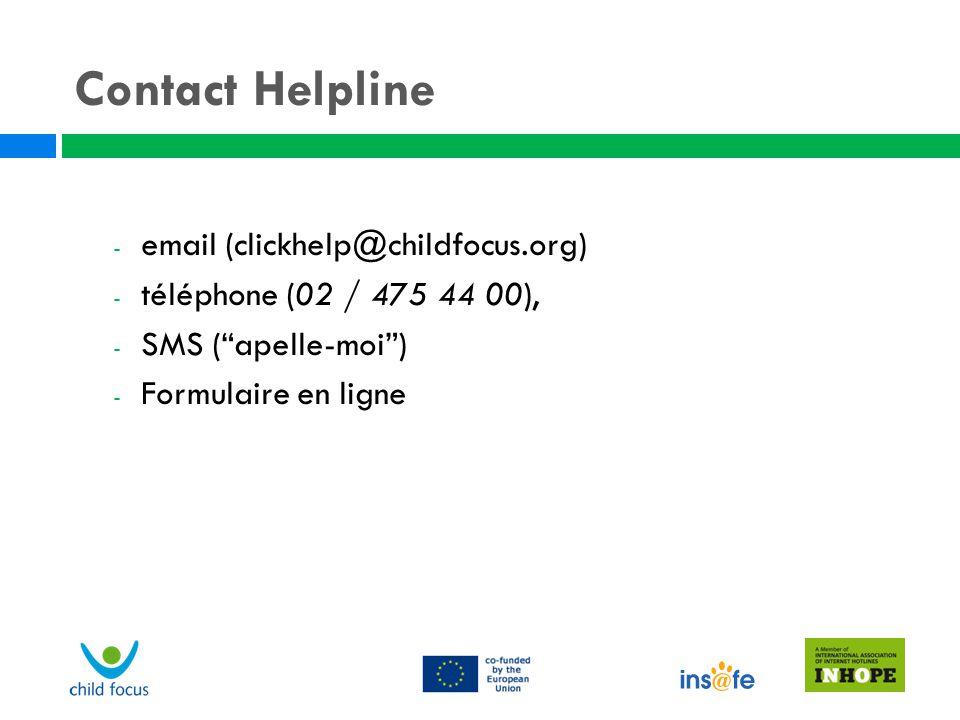 """Contact Helpline - email (clickhelp@childfocus.org) - téléphone (02 / 475 44 00), - SMS (""""apelle-moi"""") - Formulaire en ligne"""
