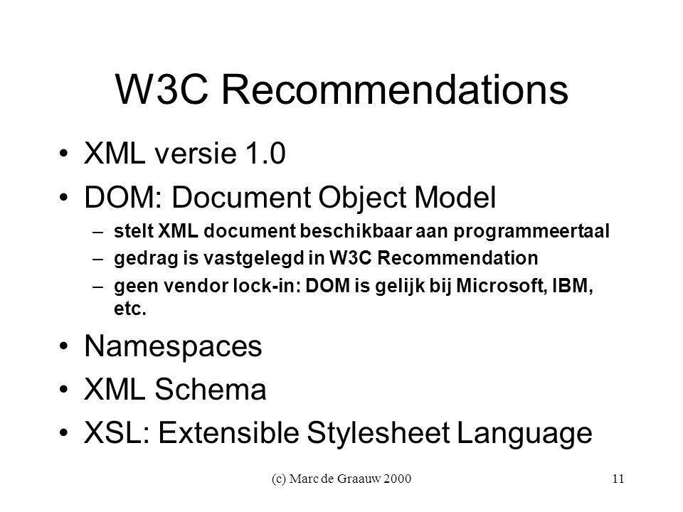 (c) Marc de Graauw 200011 W3C Recommendations XML versie 1.0 DOM: Document Object Model –stelt XML document beschikbaar aan programmeertaal –gedrag is vastgelegd in W3C Recommendation –geen vendor lock-in: DOM is gelijk bij Microsoft, IBM, etc.