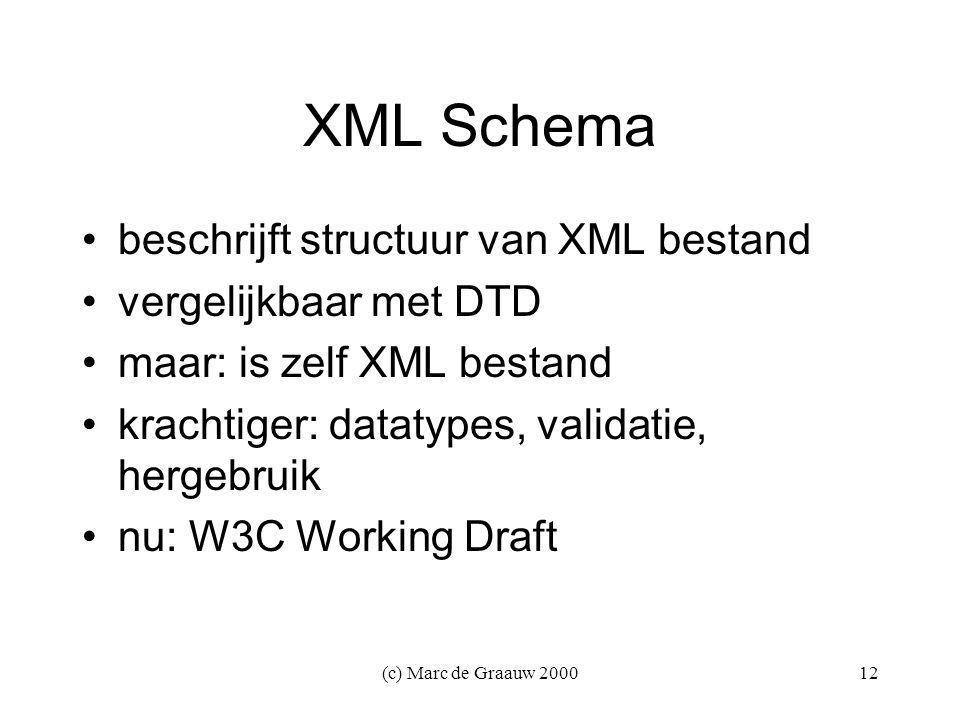 (c) Marc de Graauw 200012 XML Schema beschrijft structuur van XML bestand vergelijkbaar met DTD maar: is zelf XML bestand krachtiger: datatypes, validatie, hergebruik nu: W3C Working Draft