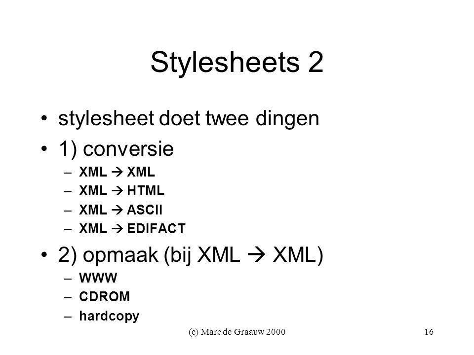(c) Marc de Graauw 200016 Stylesheets 2 stylesheet doet twee dingen 1) conversie –XML  XML –XML  HTML –XML  ASCII –XML  EDIFACT 2) opmaak (bij XML  XML) –WWW –CDROM –hardcopy