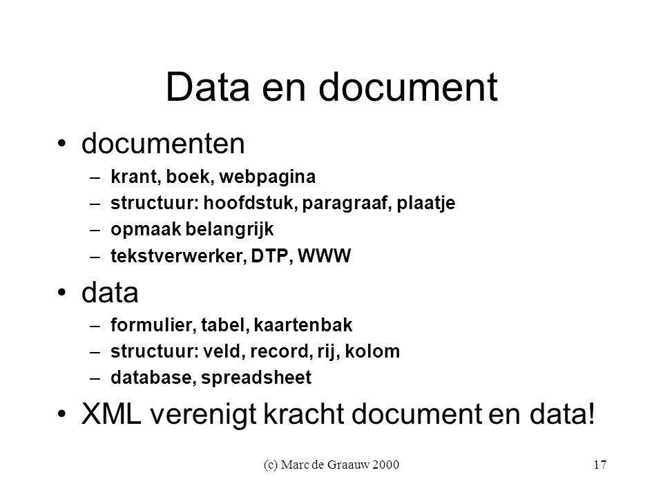 (c) Marc de Graauw 200017 Data en document documenten –krant, boek, webpagina –structuur: hoofdstuk, paragraaf, plaatje –opmaak belangrijk –tekstverwerker, DTP, WWW data –formulier, tabel, kaartenbak –structuur: veld, record, rij, kolom –database, spreadsheet XML verenigt kracht document en data!