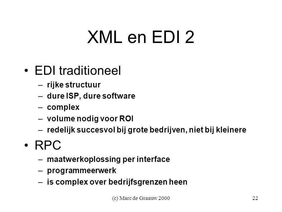 (c) Marc de Graauw 200022 XML en EDI 2 EDI traditioneel –rijke structuur –dure ISP, dure software –complex –volume nodig voor ROI –redelijk succesvol bij grote bedrijven, niet bij kleinere RPC –maatwerkoplossing per interface –programmeerwerk –is complex over bedrijfsgrenzen heen