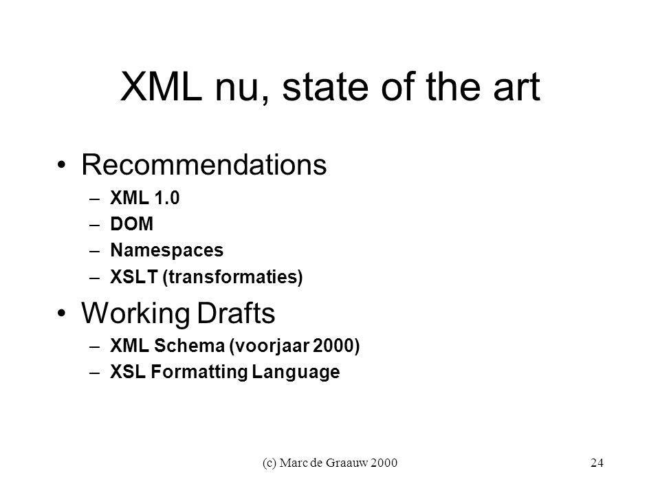 (c) Marc de Graauw XML nu, state of the art Recommendations –XML 1.0 –DOM –Namespaces –XSLT (transformaties) Working Drafts –XML Schema (voorjaar 2000) –XSL Formatting Language