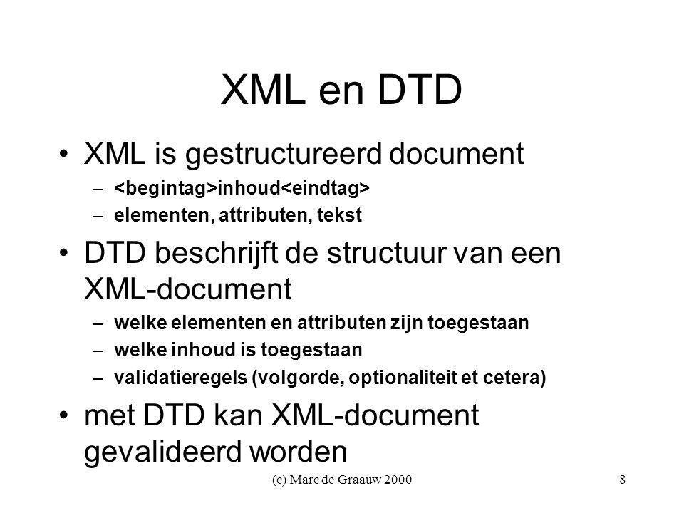 (c) Marc de Graauw 20008 XML en DTD XML is gestructureerd document – inhoud –elementen, attributen, tekst DTD beschrijft de structuur van een XML-document –welke elementen en attributen zijn toegestaan –welke inhoud is toegestaan –validatieregels (volgorde, optionaliteit et cetera) met DTD kan XML-document gevalideerd worden