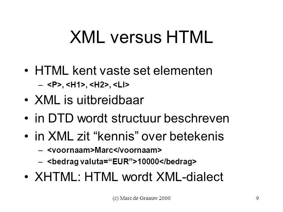 (c) Marc de Graauw 20009 XML versus HTML HTML kent vaste set elementen –,,, XML is uitbreidbaar in DTD wordt structuur beschreven in XML zit kennis over betekenis – Marc – 10000 XHTML: HTML wordt XML-dialect