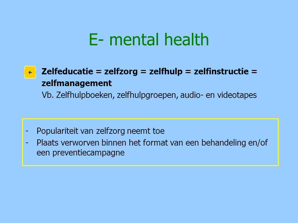 E- mental health Zelfeducatie = zelfzorg = zelfhulp = zelfinstructie = zelfmanagement Vb. Zelfhulpboeken, zelfhulpgroepen, audio- en videotapes -Popul