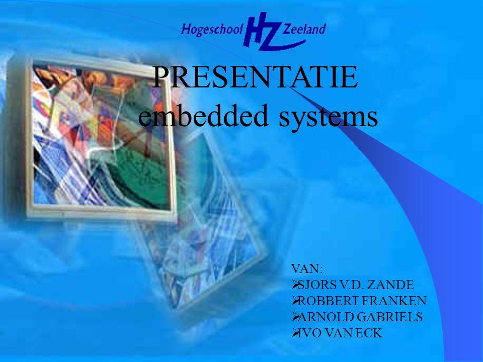 PRESENTATIE embedded systems VAN:  SJORS V.D. ZANDE  ROBBERT FRANKEN  ARNOLD GABRIELS  IVO VAN ECK