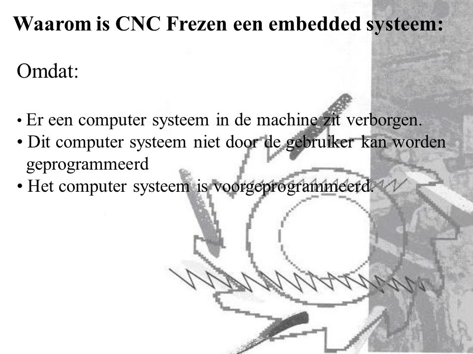 Waarom is CNC Frezen een embedded systeem: Omdat: Er een computer systeem in de machine zit verborgen. Dit computer systeem niet door de gebruiker kan