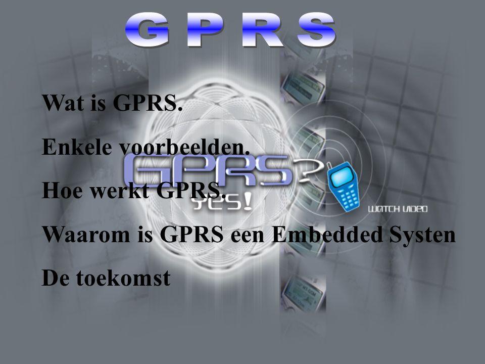 Wat is GPRS. Enkele voorbeelden. Hoe werkt GPRS. Waarom is GPRS een Embedded Systen De toekomst