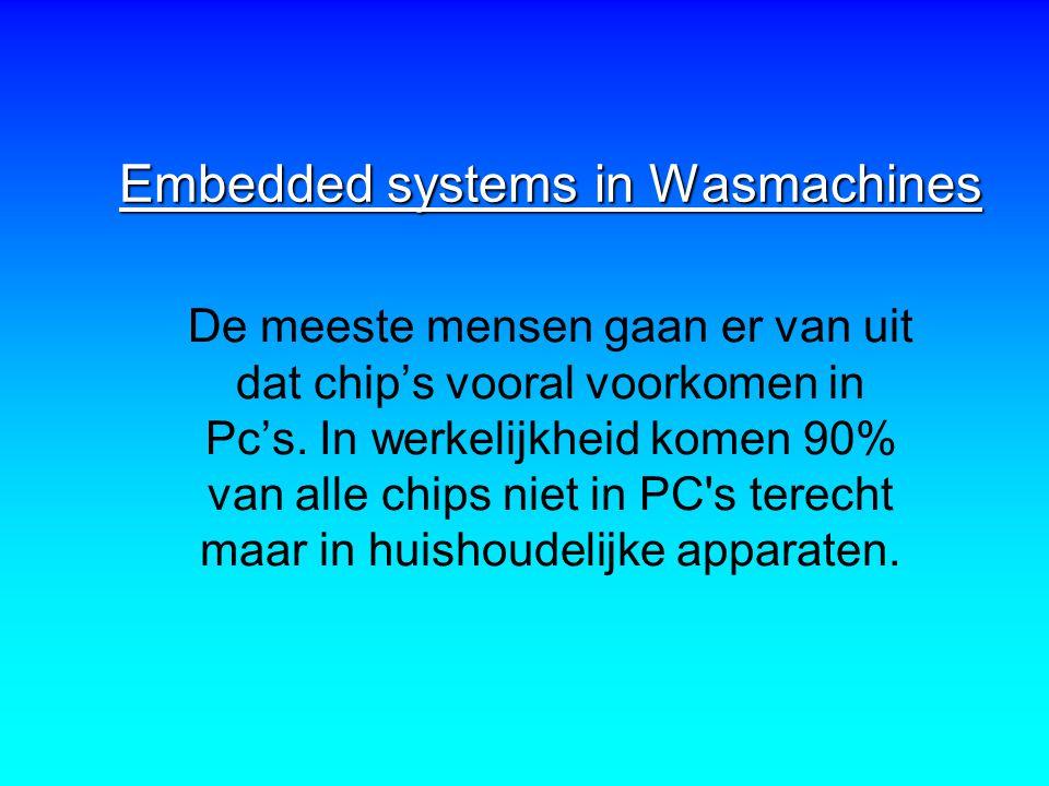 Embedded systems in Wasmachines De meeste mensen gaan er van uit dat chip's vooral voorkomen in Pc's. In werkelijkheid komen 90% van alle chips niet i