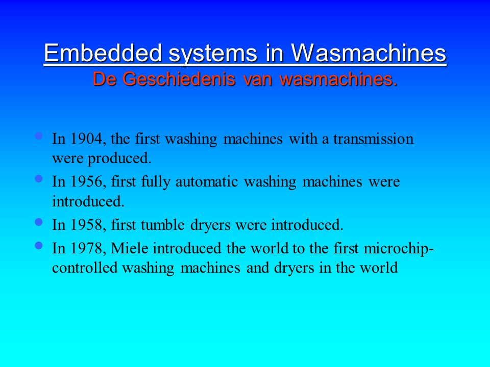 Embedded systems in Wasmachines De Geschiedenis van wasmachines. In 1904, the first washing machines with a transmission were produced. In 1956, first