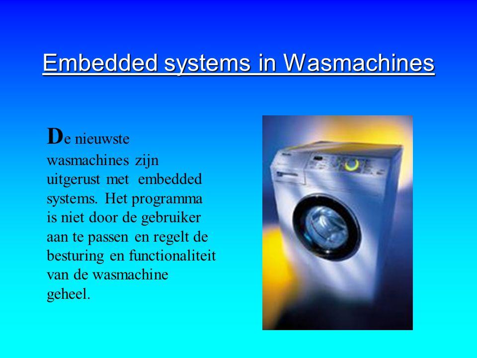 Embedded systems in Wasmachines D e nieuwste wasmachines zijn uitgerust met embedded systems. Het programma is niet door de gebruiker aan te passen en