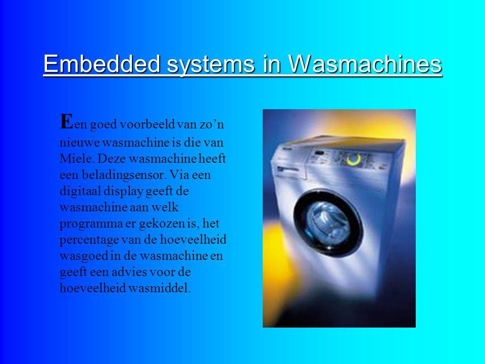 Embedded systems in Wasmachines E en goed voorbeeld van zo'n nieuwe wasmachine is die van Miele. Deze wasmachine heeft een beladingsensor. Via een dig