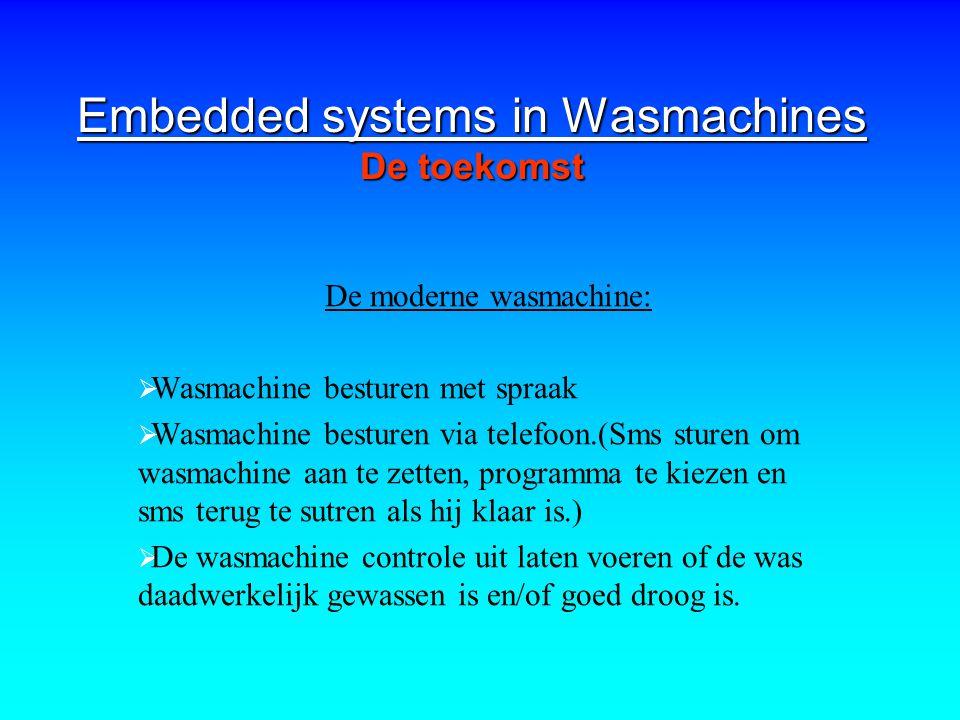 Embedded systems in Wasmachines De toekomst De moderne wasmachine:  Wasmachine besturen met spraak  Wasmachine besturen via telefoon.(Sms sturen om