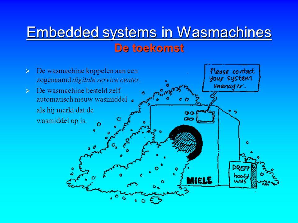 Embedded systems in Wasmachines De toekomst  De wasmachine koppelen aan een zogenaamd digitale service center.  De wasmachine besteld zelf automatis