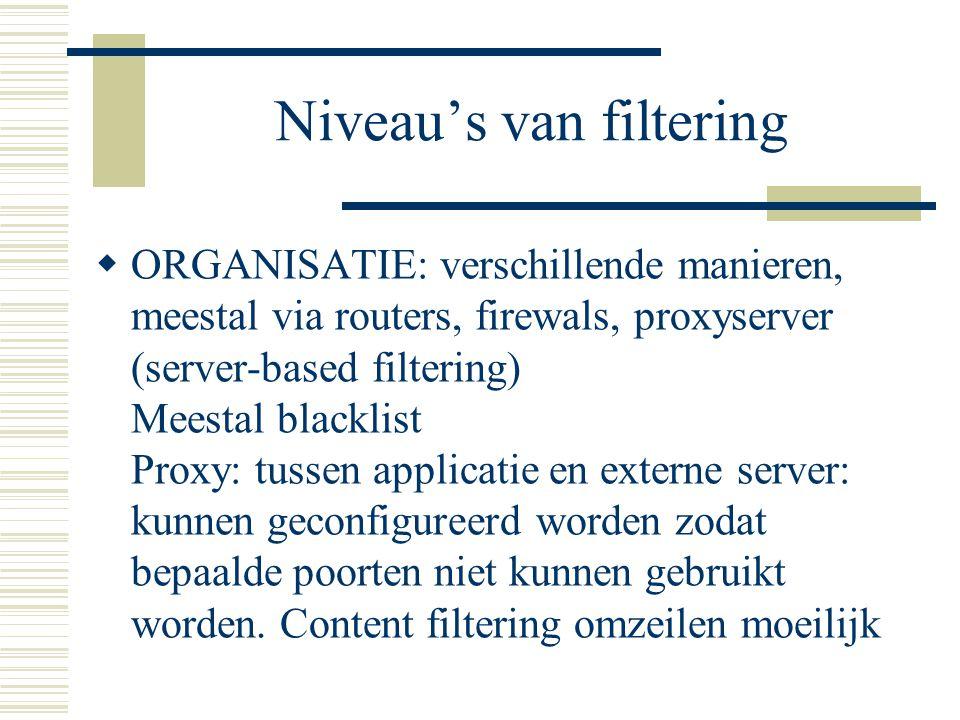 Niveau's van filtering  ORGANISATIE: verschillende manieren, meestal via routers, firewals, proxyserver (server-based filtering) Meestal blacklist Proxy: tussen applicatie en externe server: kunnen geconfigureerd worden zodat bepaalde poorten niet kunnen gebruikt worden.