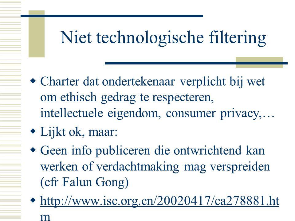 Niet technologische filtering  Charter dat ondertekenaar verplicht bij wet om ethisch gedrag te respecteren, intellectuele eigendom, consumer privacy,…  Lijkt ok, maar:  Geen info publiceren die ontwrichtend kan werken of verdachtmaking mag verspreiden (cfr Falun Gong)  http://www.isc.org.cn/20020417/ca278881.ht m http://www.isc.org.cn/20020417/ca278881.ht m