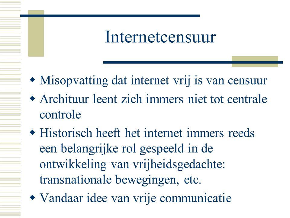 Internetcensuur  Misopvatting dat internet vrij is van censuur  Archituur leent zich immers niet tot centrale controle  Historisch heeft het internet immers reeds een belangrijke rol gespeeld in de ontwikkeling van vrijheidsgedachte: transnationale bewegingen, etc.