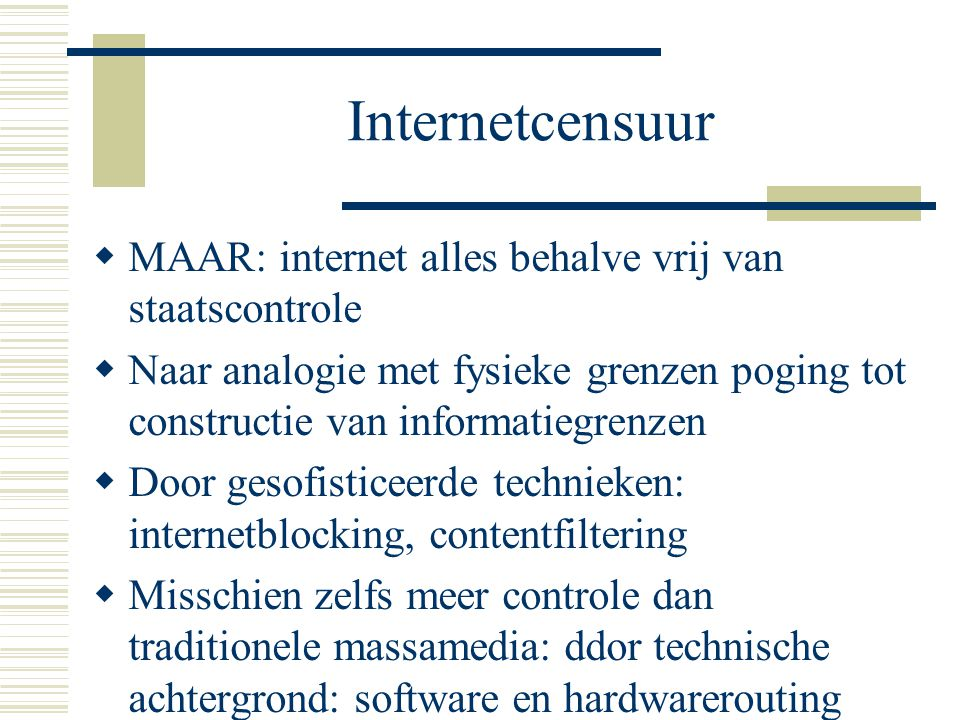 Internetcensuur  MAAR: internet alles behalve vrij van staatscontrole  Naar analogie met fysieke grenzen poging tot constructie van informatiegrenzen  Door gesofisticeerde technieken: internetblocking, contentfiltering  Misschien zelfs meer controle dan traditionele massamedia: ddor technische achtergrond: software en hardwarerouting