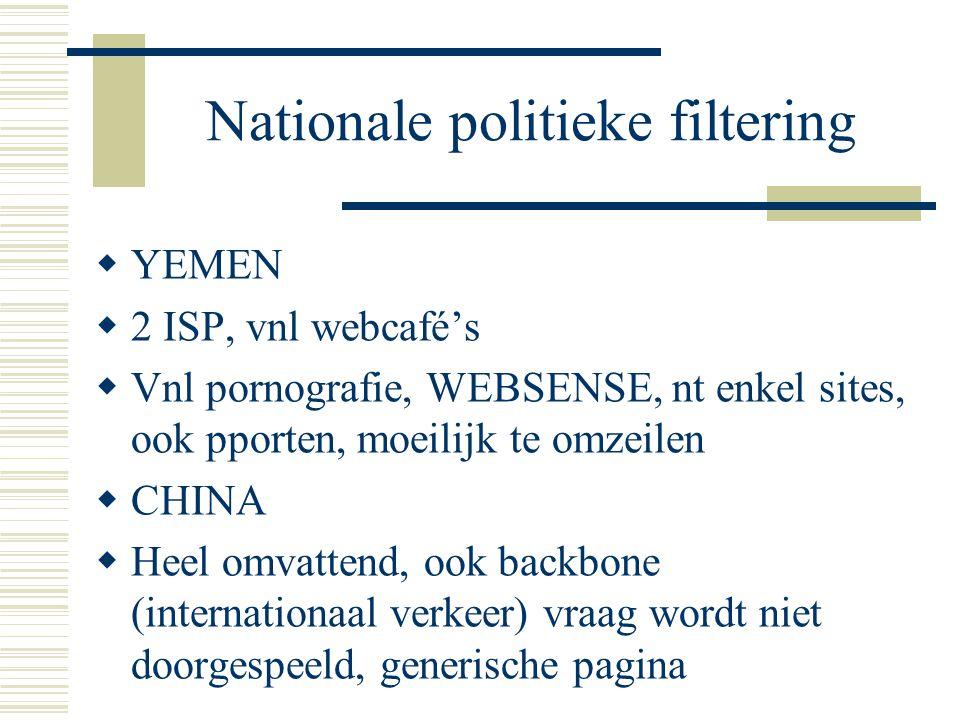 Nationale politieke filtering  YEMEN  2 ISP, vnl webcafé's  Vnl pornografie, WEBSENSE, nt enkel sites, ook pporten, moeilijk te omzeilen  CHINA  Heel omvattend, ook backbone (internationaal verkeer) vraag wordt niet doorgespeeld, generische pagina