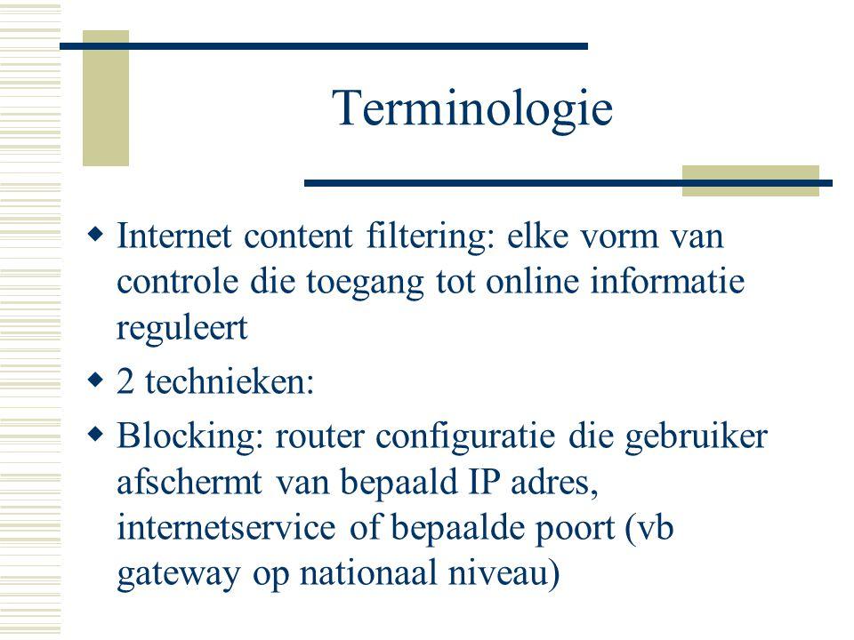 Terminologie  Internet content filtering: elke vorm van controle die toegang tot online informatie reguleert  2 technieken:  Blocking: router configuratie die gebruiker afschermt van bepaald IP adres, internetservice of bepaalde poort (vb gateway op nationaal niveau)