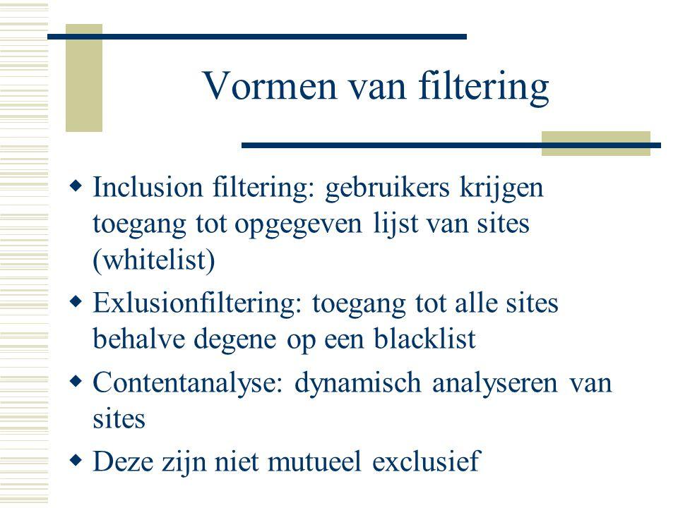 Vormen van filtering  Inclusion filtering: gebruikers krijgen toegang tot opgegeven lijst van sites (whitelist)  Exlusionfiltering: toegang tot alle sites behalve degene op een blacklist  Contentanalyse: dynamisch analyseren van sites  Deze zijn niet mutueel exclusief