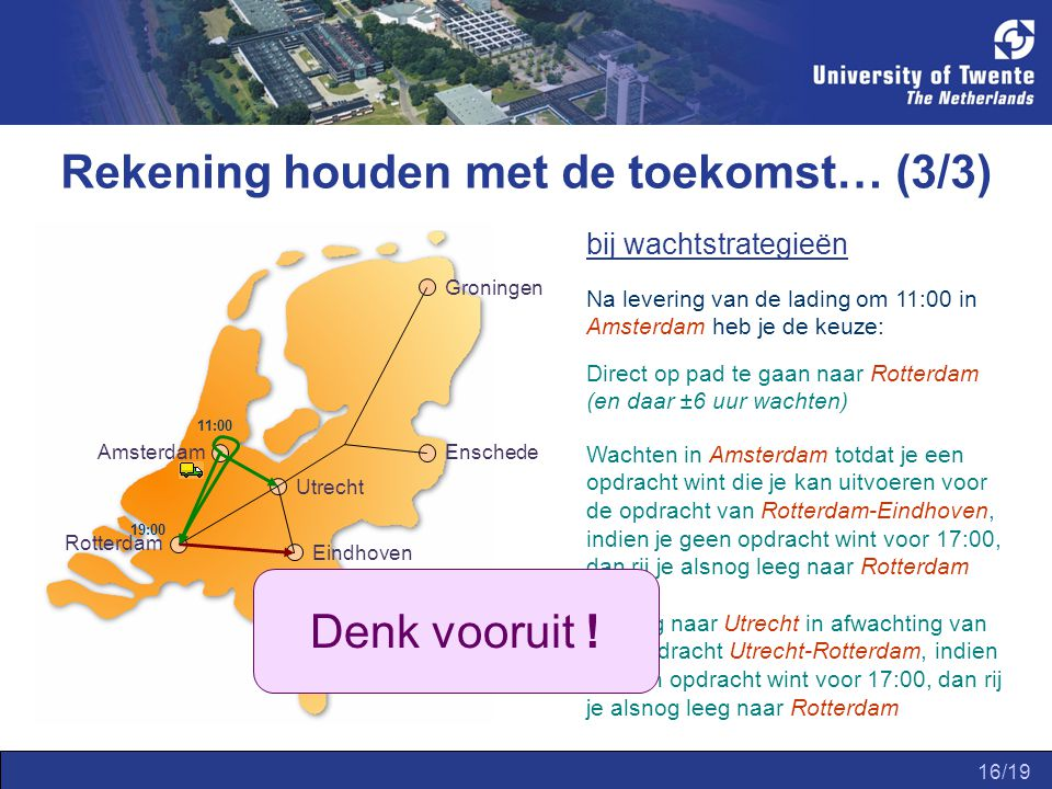 16/19 bij wachtstrategieën Amsterdam Groningen Enschede Utrecht Eindhoven Rotterdam Na levering van de lading om 11:00 in Amsterdam heb je de keuze: Direct op pad te gaan naar Rotterdam (en daar ±6 uur wachten) 11:00 19:00 20:00 Wachten in Amsterdam totdat je een opdracht wint die je kan uitvoeren voor de opdracht van Rotterdam-Eindhoven, indien je geen opdracht wint voor 17:00, dan rij je alsnog leeg naar Rotterdam Rij leeg naar Utrecht in afwachting van een opdracht Utrecht-Rotterdam, indien je geen opdracht wint voor 17:00, dan rij je alsnog leeg naar Rotterdam Rekening houden met de toekomst… (3/3) Denk vooruit !