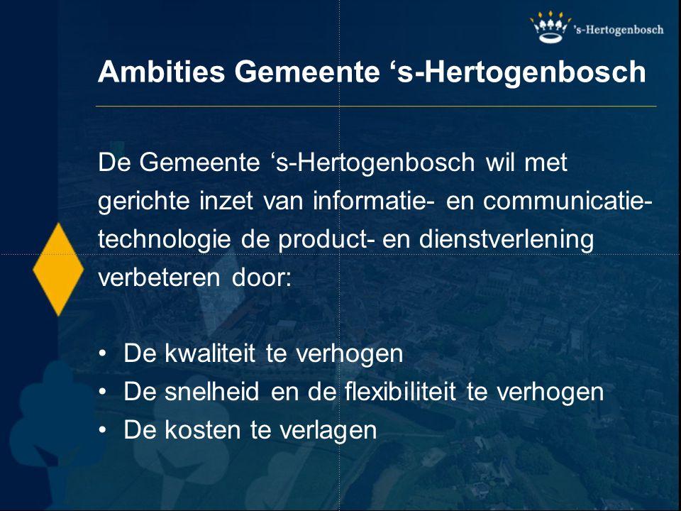 Ambities Gemeente 's-Hertogenbosch Producten en diensten Dienstverlening vanuit één-loket-gedachte, gebaseerd op vraagpatronen (overheidsloket 2000) Optimale bereikbaarheid: overal, voor iedereen en altijd (7 dagen per week, 24 uur per dag)